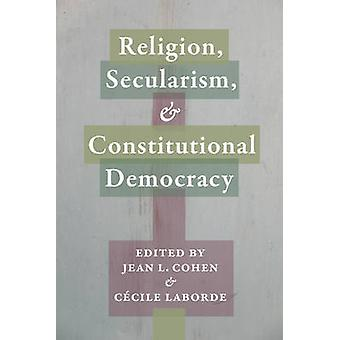 Religion - Secularism - and Constitutional Democracy by Jean L. Cohen