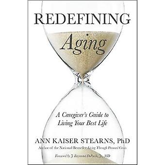 Redefinindo o envelhecimento - guia do cuidador para viver a sua vida melhor por Ann