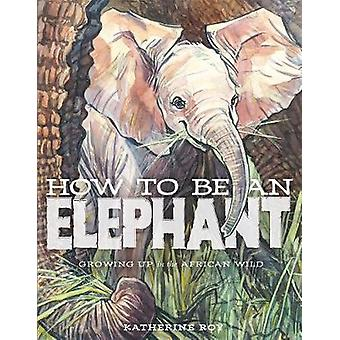 How to be an Elephant by Katherine Roy - 9781626721784 Book