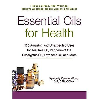 Essential Oils for Health: 100 Amazing and Unexpected Uses for Tea Tree Oil, Peppermint Oil, Eucalyptus Oil, Lavender...