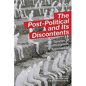 The Post Political and its Discontents: Spaces of Depoliticisation, Spectres of Radical Politics