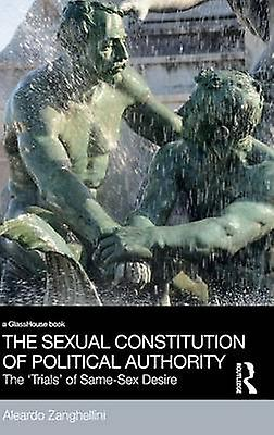 The Sexual Constitution of Political Authority  The Trials of SameSex Desire by Zanghellini & Aleardo