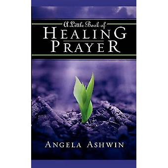 A Little Book of Healing Prayer by Ashwin & Angela