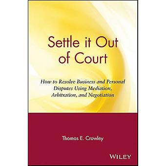 Resolver fuera de corte cómo resolver negocios y conflictos personales mediante mediación arbitraje y negociación por Crowley y Thomas E.