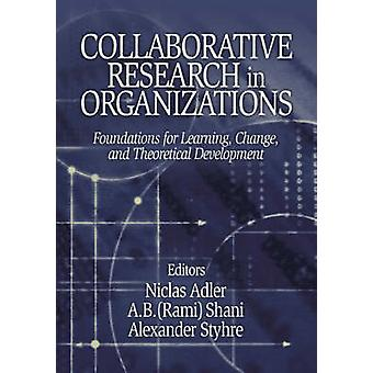 Collaborative Research in Organizations Foundations for Learning Change and Theoretical Development by Adler & Niclas