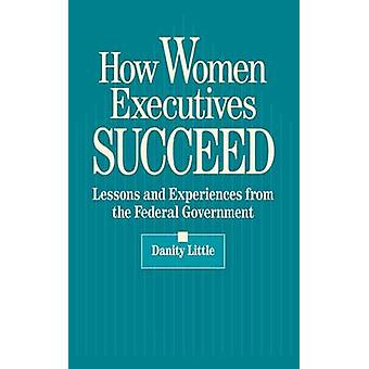 How Women Executives Succeed Lessons and Experiences from the Federal Government by Little & Danity