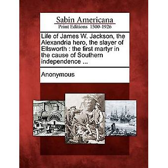 Life of James W. Jackson the Alexandria hero the slayer of Ellsworth  the first martyr in the cause of Southern independence ... by Anonymous