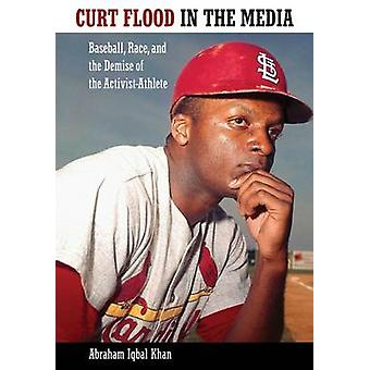 Curt Flood in the Media Baseball Race and the Demise of the ActivistAthlete by Khan & Abraham Iqbal