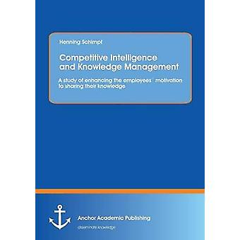 Competitive Intelligence and Knowledge Management A study of enhancing the employees motivation to sharing their knowledge by Schimpf & Henning