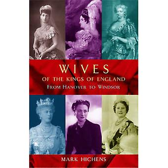 Wives of the Kings of England - From Hanover to Windsor by Mark Hichen