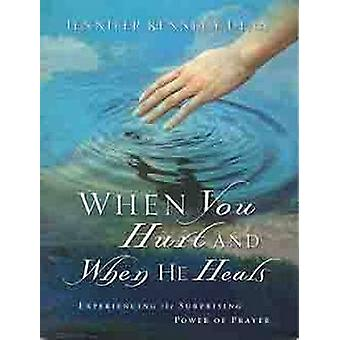 When You Hurt and When He Heals - Experiencing the Surprising Power of