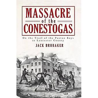 Massacre of the Conestogas - On the Trail of the Paxton Boys in Lancas