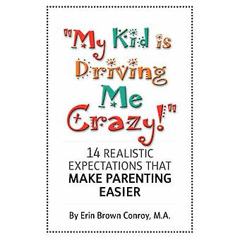 My Kid Is Driving Me Crazy  14 Realistic Expectations That Make Parenting Easier by Conroy & Erin & Brown