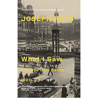 What I Saw - Reports from Berlin 1920-33 by Joseph Roth - Michael Hofm