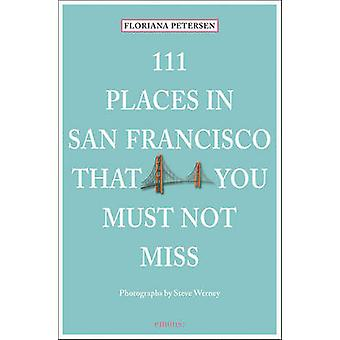 111 Places in San Francisco That You Must Not Miss by Floriana Peters