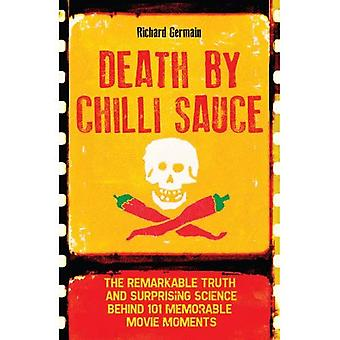 Death by Chilli Sauce: The Remarkable Truth and Surprising Science behind 101 Memorable Movie Moments