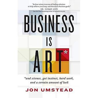 Business is Art: And Science, Gut Instinct, Hard Work and a Certain Amount of Luck