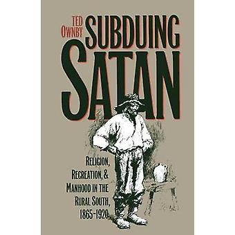 Subduing Satan Religion Recreation and Manhood in the Rural South 18651920 by Ownby & Ted