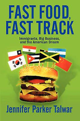 Fast Food Fast Track  Immigrants Big Affaires And The American Dream by Talwar & Jennifer Parker