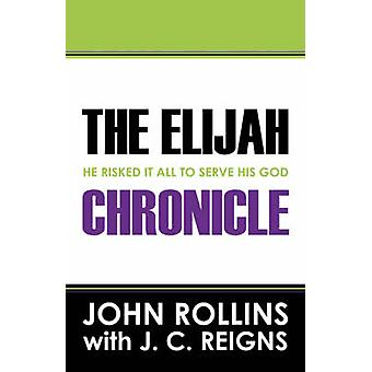 The Elijah Chronicle  He Risked It All To Serve His God by Rollins & John