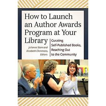 How to Launch an Author Awards Program at Your Library Curating SelfPublished Books Reaching Out to the Community by Stam & Julianne