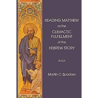 Reading Matthew as the Climactic Fulfillment of the Hebrew Story by Spadaro & Martin C.
