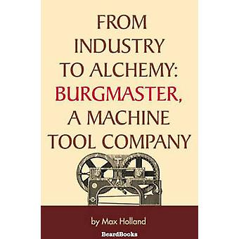 From Industry to Alchemy Burgmaster a Machine Tool Company by Holland & Max