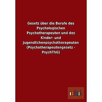 Gesetz ber die Berufe des Psychologischen Psychotherapeuten und des Kinder und Jugendlichenpsychotherapeuten Psychotherapeutengesetz PsychThG por ohne Autor