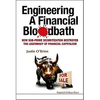 Engineering a Financial Bloodbath: How Sub-prime Securitization Destroyed the Legitimacy of Financial Capitalism (Hardcover) by O'Brien Justin