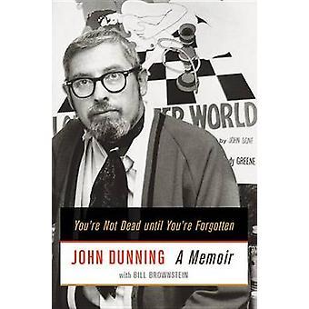 You're Not Dead Until You're Forgotten - A Memoir by John Dunning - Bi