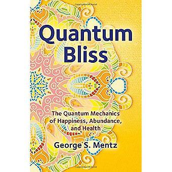 Bliss quantique: La mécanique quantique de bonheur, l'abondance et la santé