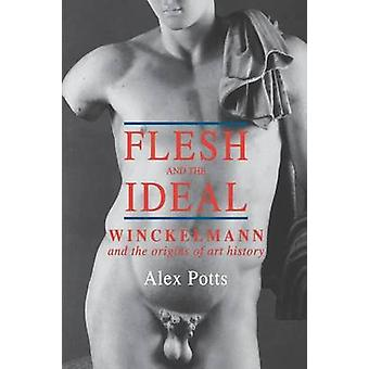 Flesh and the Ideal Winckelmann and the Origins of Art History by Potts & Alex