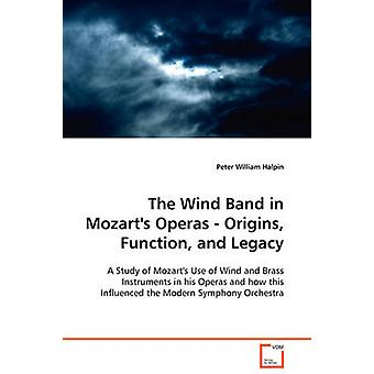 The Wind Band in Mozarts Operas  Origins Function and Legacy by Halpin & Peter William