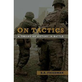 On Tactics - A Theory of Victory in Battle by B. A. Friedman - 9781682