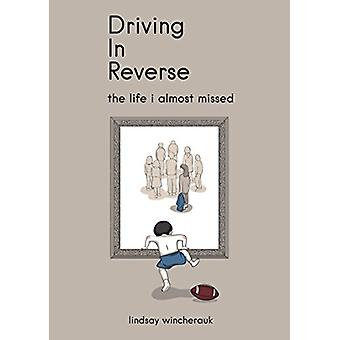 Driving in Reverse - The Life I Almost Missed by Lindsay Wincherauk -