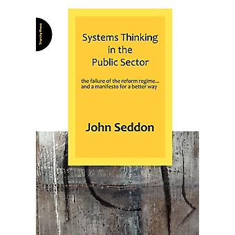 Systems Thinking in the Public Sector: The failure of the reform regime... and a manifesto for a better way (Paperback) by Seddon John