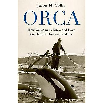 Orca - How We Came to Know and Love the Ocean's Greatest Predator by J