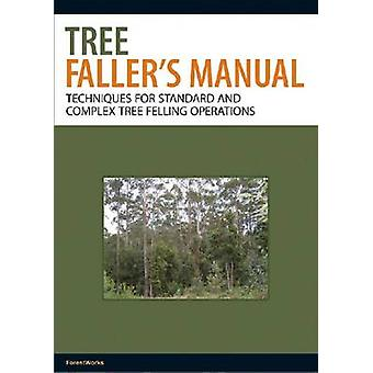 Tree Faller's Manual - Techniques for Standard and Complex Tree-fellin