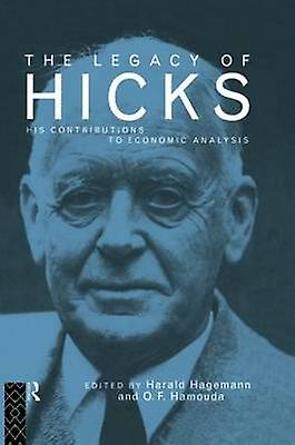The Legacy of Sir John Hicks  His Contributions to Economic Analysis by Hagehommen & Harald