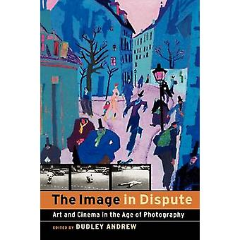 The Image in Dispute - Art and Cinema in the Age of Photography by Dud
