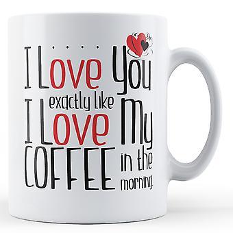 Jeg elsker dig præcis ligesom jeg elsker min kaffe i et morgen - trykt krus