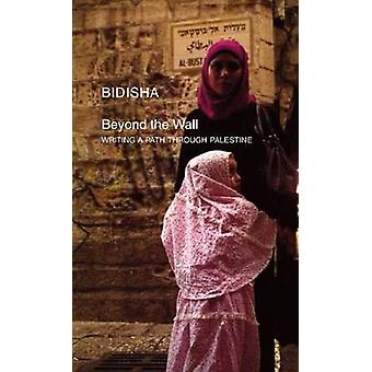 Beyond the Wall - Writing a Path Through Palestine by Bidisha - 978085