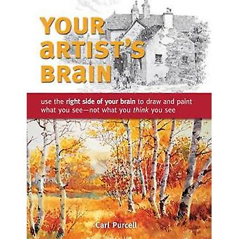 Your Artist's Brain - Use the Right Side of Your Brain to Draw and Pai