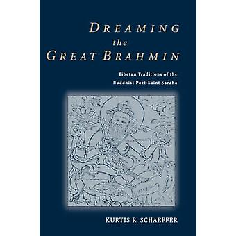 Dreaming the Great Brahmin Tibetan Traditions of the Buddhist PoetSaint Saraha by Schaeffer & Kurtis R.