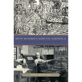 How Books Came to America The Rise of the American Book Trade by Hruschka & John