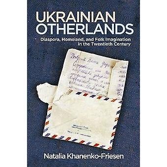 Ukrainian Otherlands Diaspora Homeland and Folk Imagination in the Twentieth Century by KhanenkoFriesen & Natalia