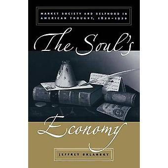 The Souls Economy Market Society and Selfhood in American Thought 18201920 by Sklansky & Jeffrey