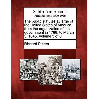 The public statutes at large of the United States of America from the organization of the government in 1789 to March 3 1845. Volume 5 of 8 by Peters & Richard