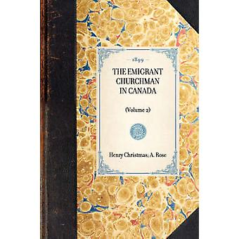 THE EMIGRANT CHURCHMAN IN CANADAVolume 2 by Henry Christmas A. Rose