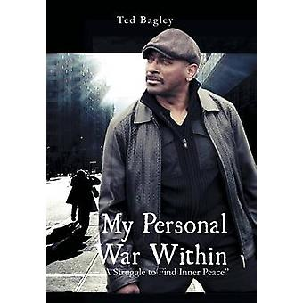 My Personal War Within A Struggle to Find Inner Peace by Bagley & Ted